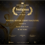 Gewinnerurkunde: Festigious Winner, September 2019, International Film Festival, Los Angeles, Honorable Mention: Student Film (Feature), presented to: Karina Ulrike Sturm. We Are Visible